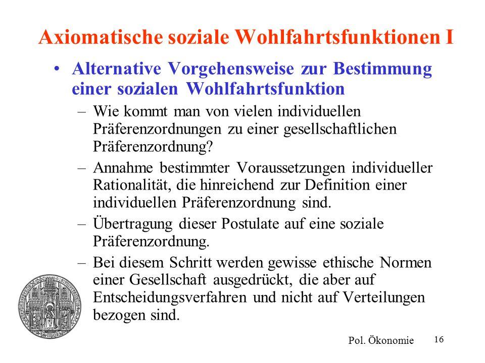 16 Axiomatische soziale Wohlfahrtsfunktionen I Alternative Vorgehensweise zur Bestimmung einer sozialen Wohlfahrtsfunktion –Wie kommt man von vielen individuellen Präferenzordnungen zu einer gesellschaftlichen Präferenzordnung.