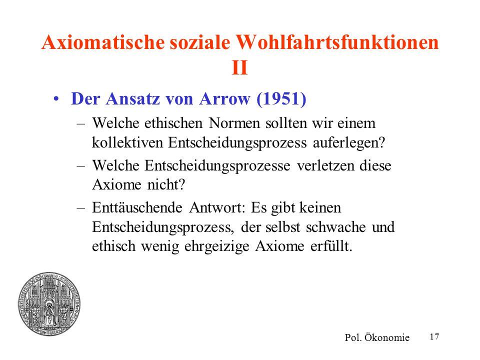 17 Axiomatische soziale Wohlfahrtsfunktionen II Der Ansatz von Arrow (1951) –Welche ethischen Normen sollten wir einem kollektiven Entscheidungsprozess auferlegen.