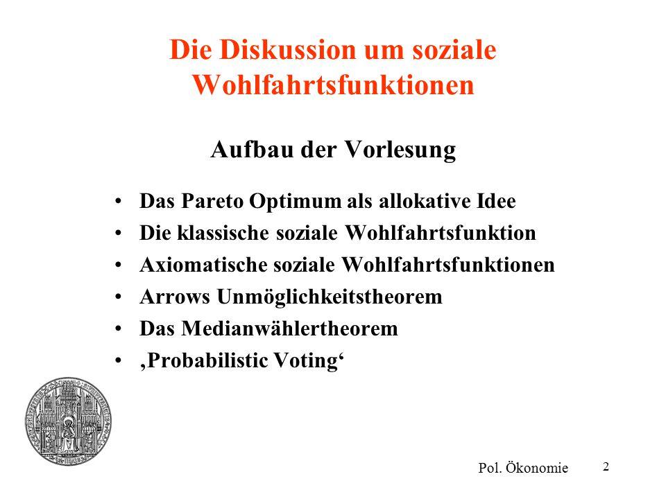 2 Die Diskussion um soziale Wohlfahrtsfunktionen Aufbau der Vorlesung Das Pareto Optimum als allokative Idee Die klassische soziale Wohlfahrtsfunktion Axiomatische soziale Wohlfahrtsfunktionen Arrows Unmöglichkeitstheorem Das Medianwählertheorem 'Probabilistic Voting' Pol.