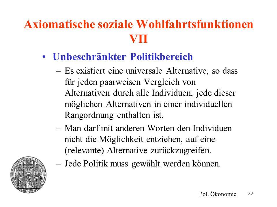 22 Axiomatische soziale Wohlfahrtsfunktionen VII Unbeschränkter Politikbereich –Es existiert eine universale Alternative, so dass für jeden paarweisen Vergleich von Alternativen durch alle Individuen, jede dieser möglichen Alternativen in einer individuellen Rangordnung enthalten ist.