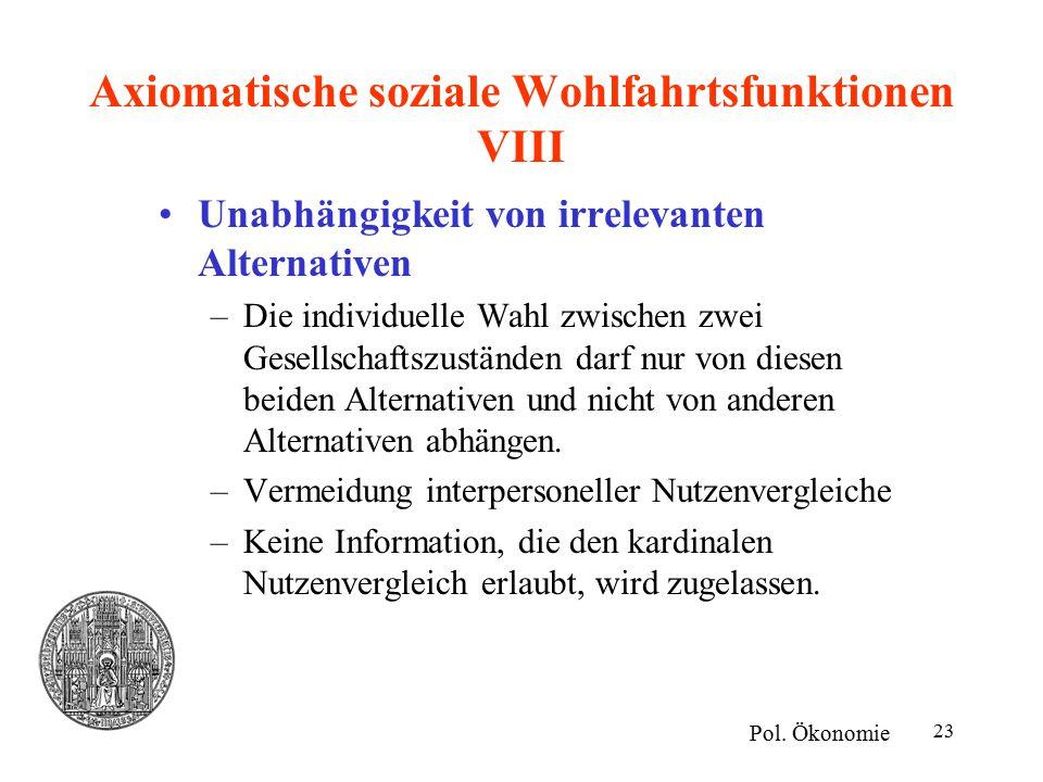 23 Axiomatische soziale Wohlfahrtsfunktionen VIII Unabhängigkeit von irrelevanten Alternativen –Die individuelle Wahl zwischen zwei Gesellschaftszuständen darf nur von diesen beiden Alternativen und nicht von anderen Alternativen abhängen.