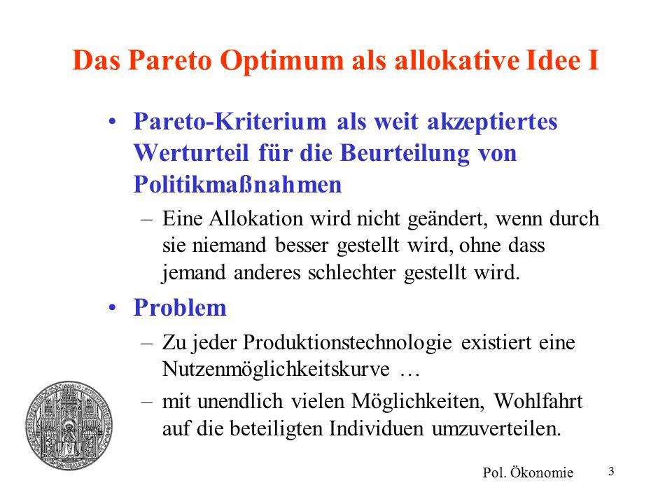 3 Das Pareto Optimum als allokative Idee I Pareto-Kriterium als weit akzeptiertes Werturteil für die Beurteilung von Politikmaßnahmen –Eine Allokation wird nicht geändert, wenn durch sie niemand besser gestellt wird, ohne dass jemand anderes schlechter gestellt wird.