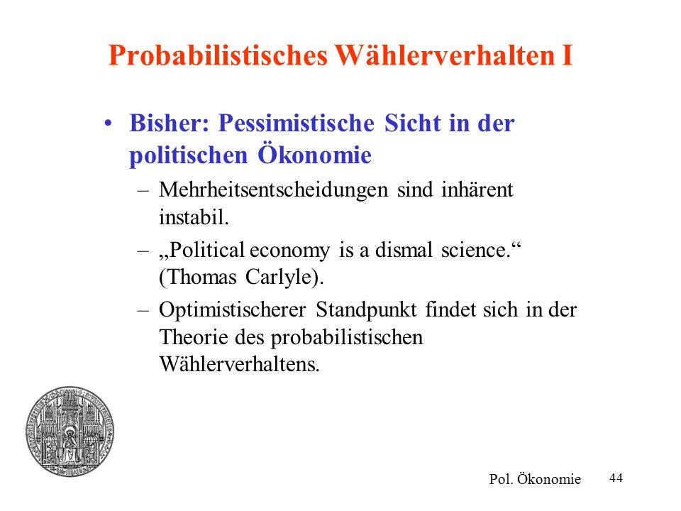"""44 Probabilistisches Wählerverhalten I Bisher: Pessimistische Sicht in der politischen Ökonomie –Mehrheitsentscheidungen sind inhärent instabil. –""""Pol"""