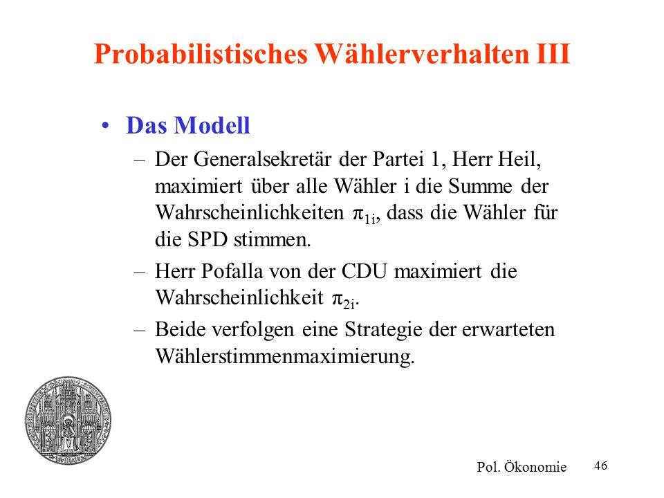 46 Probabilistisches Wählerverhalten III Das Modell –Der Generalsekretär der Partei 1, Herr Heil, maximiert über alle Wähler i die Summe der Wahrscheinlichkeiten π 1i, dass die Wähler für die SPD stimmen.