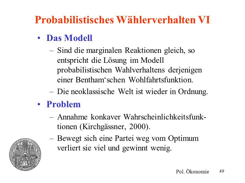 49 Probabilistisches Wählerverhalten VI Das Modell –Sind die marginalen Reaktionen gleich, so entspricht die Lösung im Modell probabilistischen Wahlverhaltens derjenigen einer Bentham'schen Wohlfahrtsfunktion.