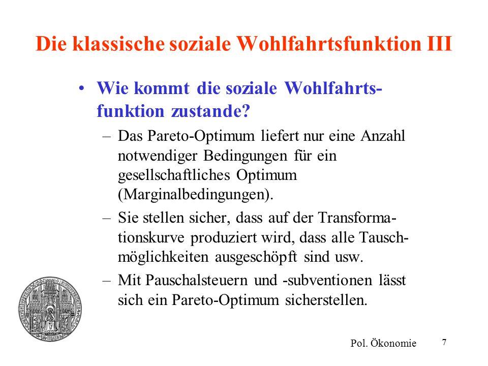 7 Die klassische soziale Wohlfahrtsfunktion III Wie kommt die soziale Wohlfahrts- funktion zustande? –Das Pareto-Optimum liefert nur eine Anzahl notwe
