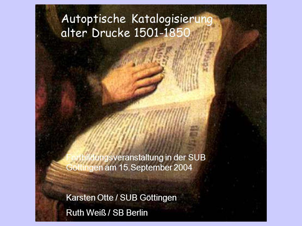Autoptische Katalogisierung alter Drucke 1501-1850 Fortbildungsveranstaltung in der SUB Göttingen am 15.September 2004 Karsten Otte / SUB Göttingen Ru
