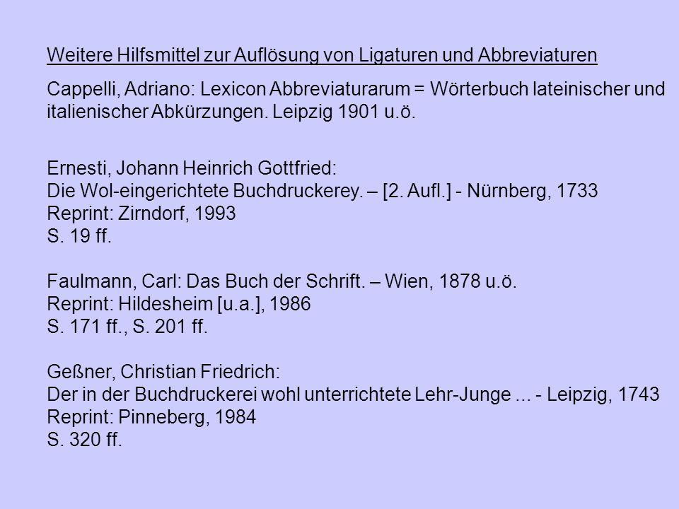 Weitere Hilfsmittel zur Auflösung von Ligaturen und Abbreviaturen Cappelli, Adriano: Lexicon Abbreviaturarum = Wörterbuch lateinischer und italienisch