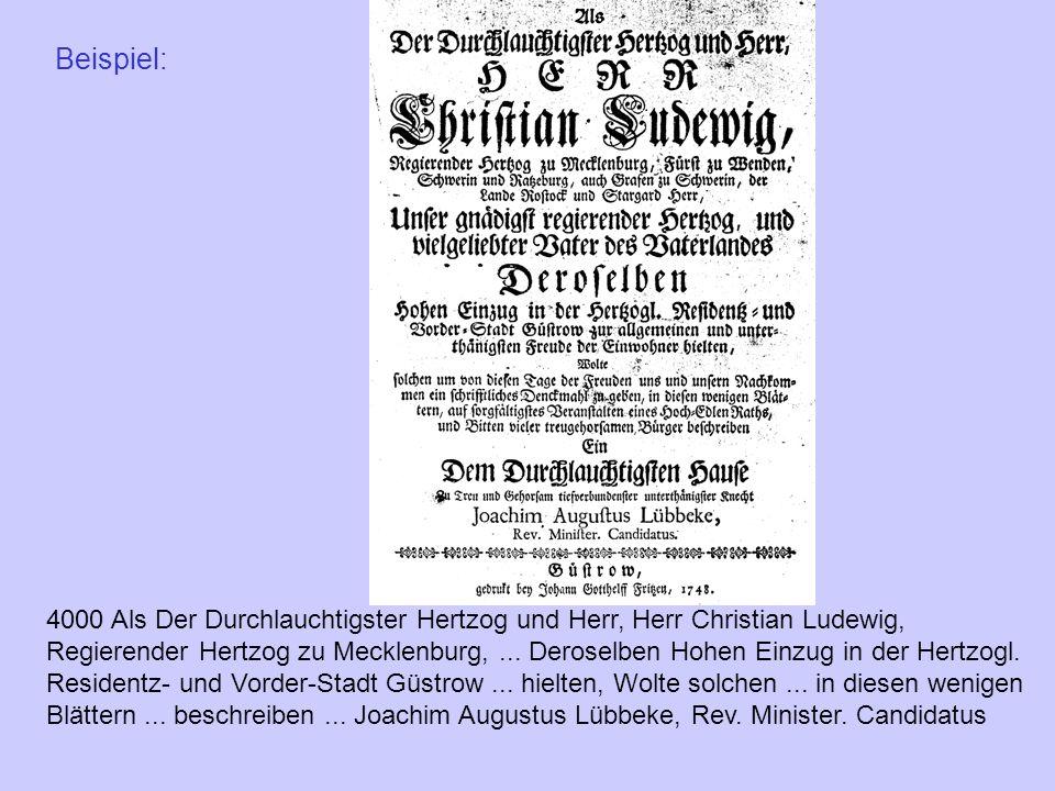 Beispiel: 4000 Als Der Durchlauchtigster Hertzog und Herr, Herr Christian Ludewig, Regierender Hertzog zu Mecklenburg,... Deroselben Hohen Einzug in d