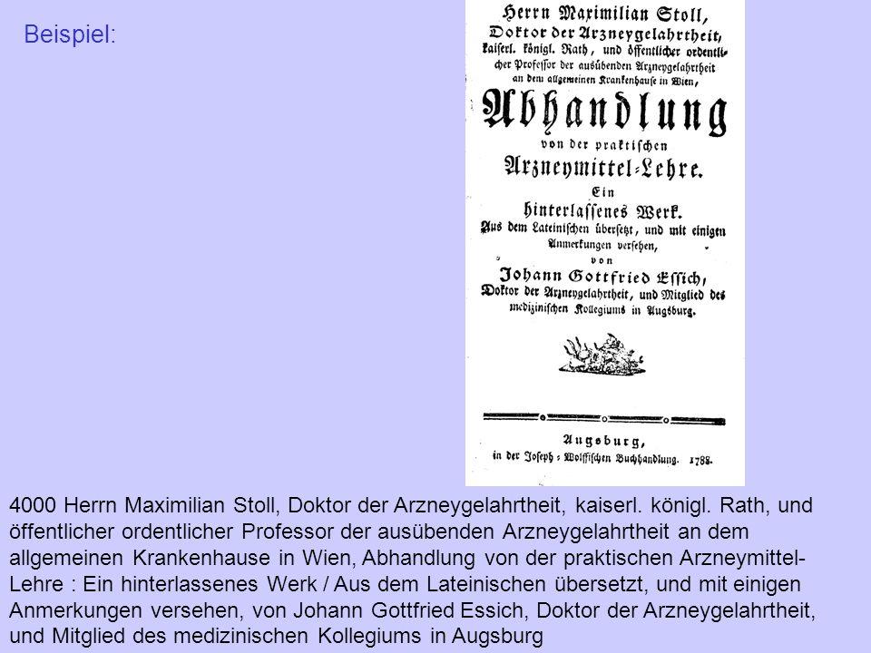 Beispiel: 4000 Herrn Maximilian Stoll, Doktor der Arzneygelahrtheit, kaiserl. königl. Rath, und öffentlicher ordentlicher Professor der ausübenden Arz