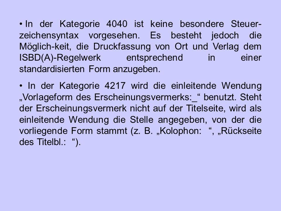 In der Kategorie 4040 ist keine besondere Steuer- zeichensyntax vorgesehen. Es besteht jedoch die Möglich-keit, die Druckfassung von Ort und Verlag de