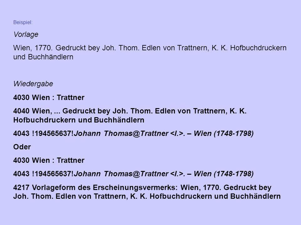 Beispiel: Vorlage Wien, 1770. Gedruckt bey Joh. Thom. Edlen von Trattnern, K. K. Hofbuchdruckern und Buchhändlern Wiedergabe 4030 Wien : Trattner 4040