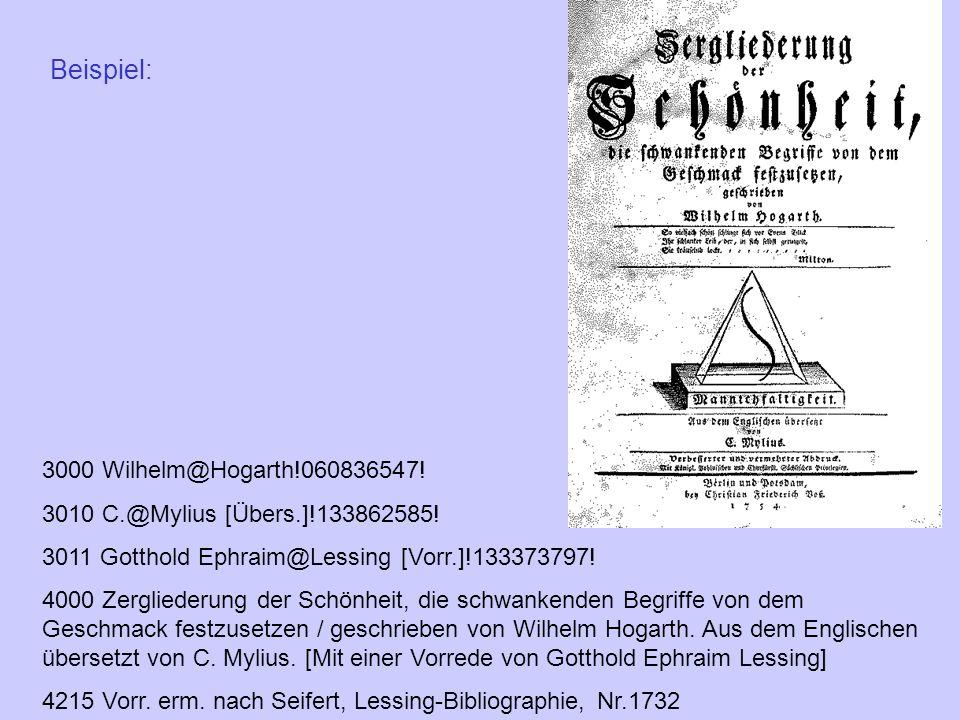Beispiel: 3000 Wilhelm@Hogarth!060836547! 3010 C.@Mylius [Übers.]!133862585! 3011 Gotthold Ephraim@Lessing [Vorr.]!133373797! 4000 Zergliederung der S