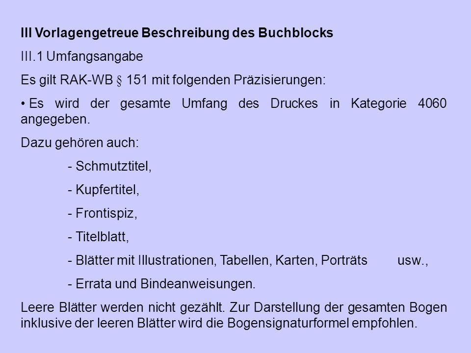 III Vorlagengetreue Beschreibung des Buchblocks III.1 Umfangsangabe Es gilt RAK ‑ WB § 151 mit folgenden Präzisierungen: Es wird der gesamte Umfang de
