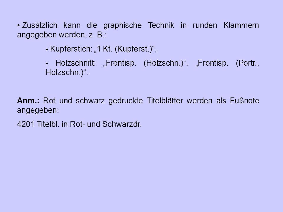 """Zusätzlich kann die graphische Technik in runden Klammern angegeben werden, z. B.: - Kupferstich: """"1 Kt. (Kupferst.)"""", - Holzschnitt: """"Frontisp. (Holz"""