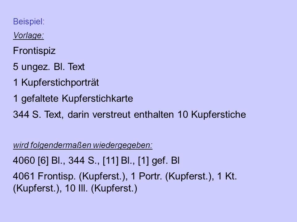 Beispiel: Vorlage: Frontispiz 5 ungez. Bl. Text 1 Kupferstichporträt 1 gefaltete Kupferstichkarte 344 S. Text, darin verstreut enthalten 10 Kupferstic
