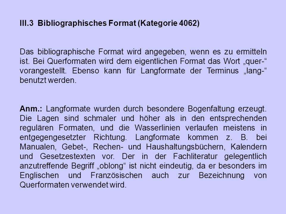 III.3 Bibliographisches Format (Kategorie 4062) Das bibliographische Format wird angegeben, wenn es zu ermitteln ist. Bei Querformaten wird dem eigent