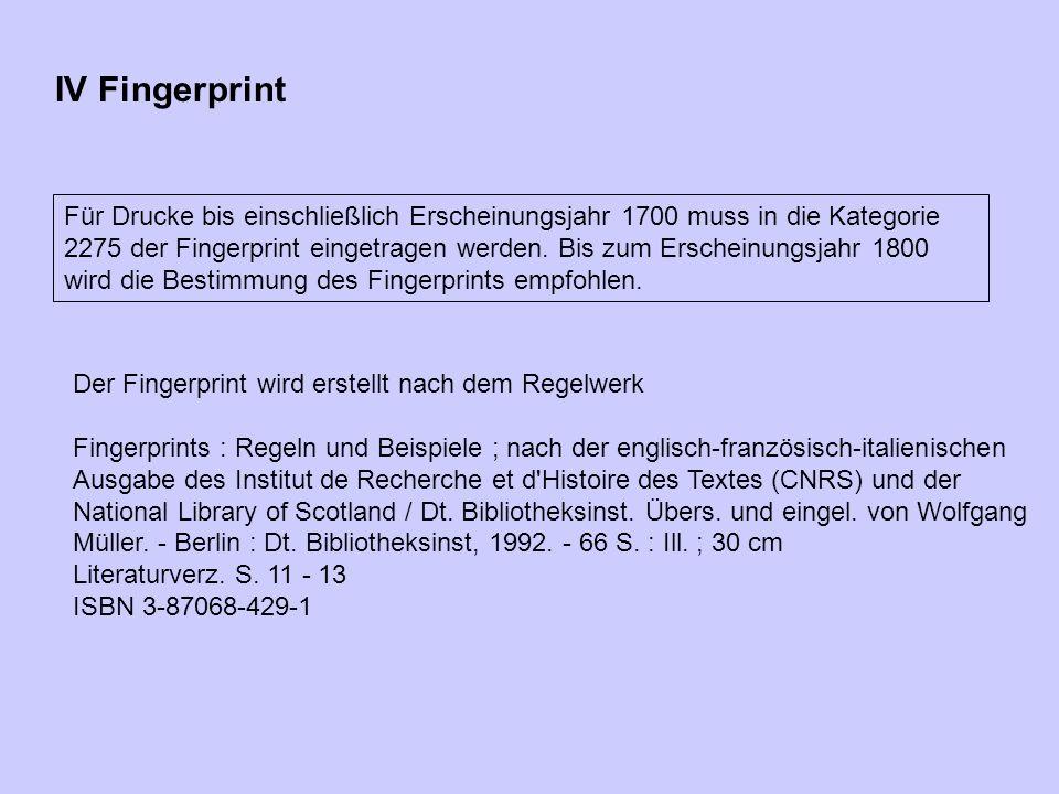 IV Fingerprint Für Drucke bis einschließlich Erscheinungsjahr 1700 muss in die Kategorie 2275 der Fingerprint eingetragen werden. Bis zum Erscheinungs