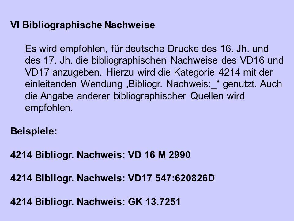 VI Bibliographische Nachweise Es wird empfohlen, für deutsche Drucke des 16. Jh. und des 17. Jh. die bibliographischen Nachweise des VD16 und VD17 anz