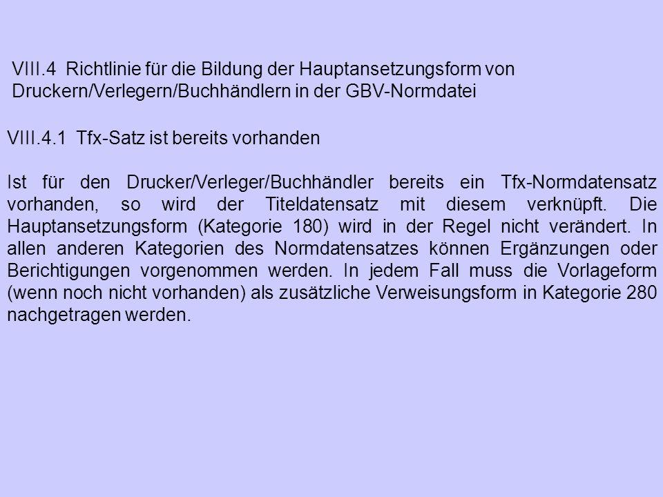 VIII.4 Richtlinie für die Bildung der Hauptansetzungsform von Druckern/Verlegern/Buchhändlern in der GBV-Normdatei VIII.4.1 Tfx-Satz ist bereits vorha