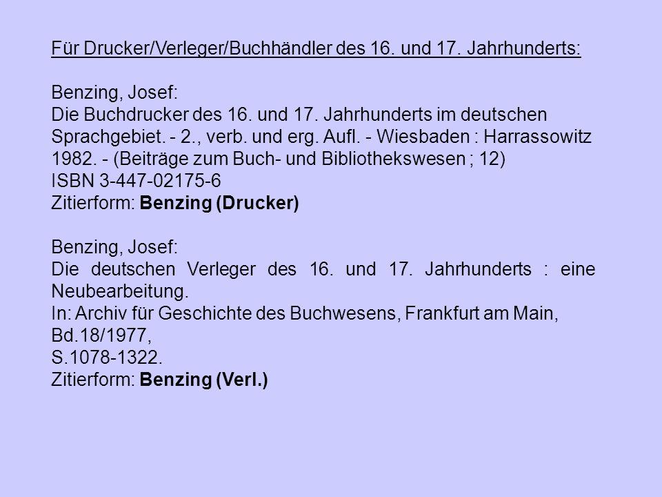 Für Drucker/Verleger/Buchhändler des 16. und 17. Jahrhunderts: Benzing, Josef: Die Buchdrucker des 16. und 17. Jahrhunderts im deutschen Sprachgebiet.