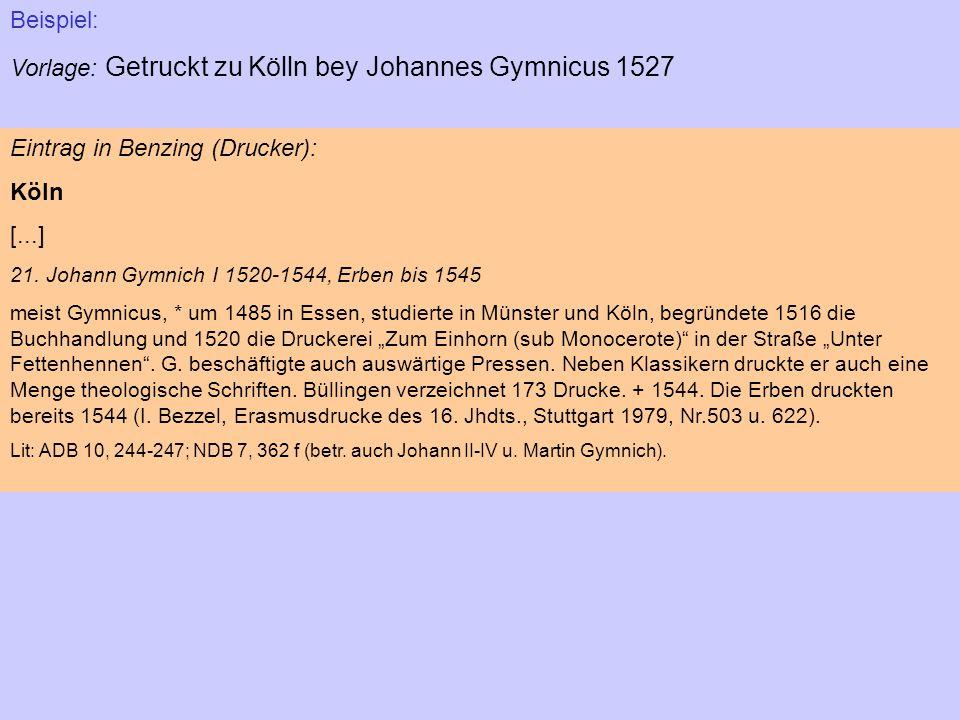 Beispiel: Vorlage: Getruckt zu Kölln bey Johannes Gymnicus 1527 Eintrag in Benzing (Drucker): Köln [...] 21. Johann Gymnich I 1520-1544, Erben bis 154