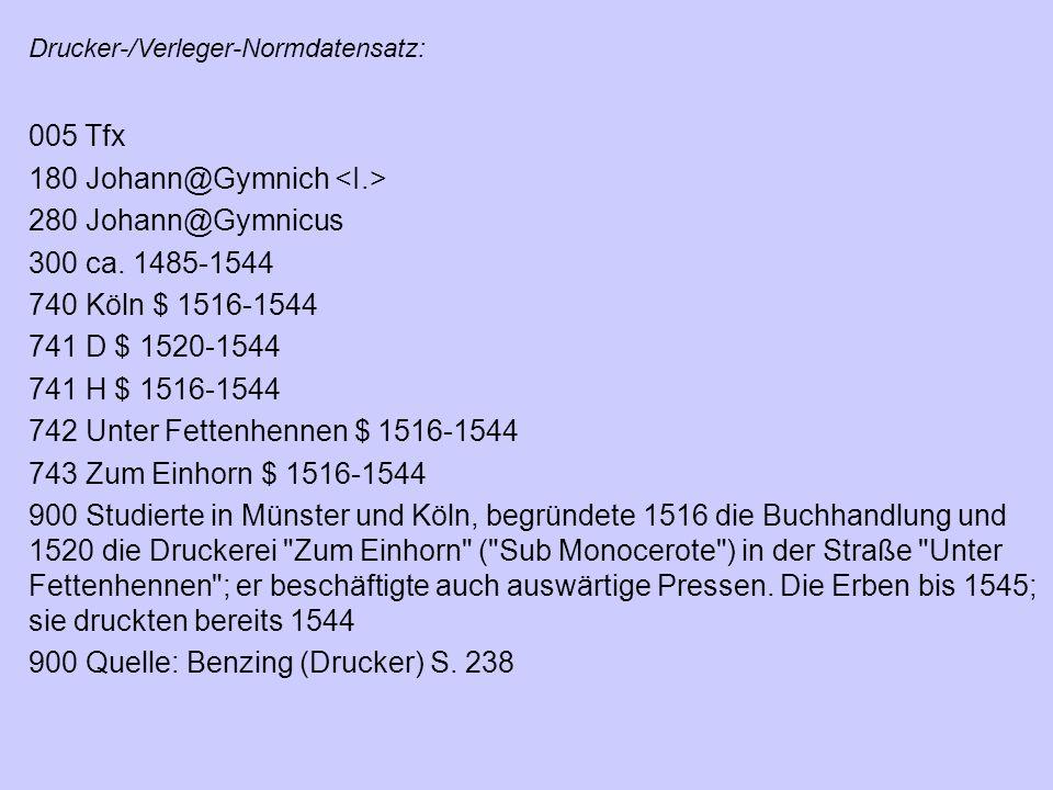 Drucker-/Verleger-Normdatensatz: 005 Tfx 180 Johann@Gymnich 280 Johann@Gymnicus 300 ca. 1485-1544 740 Köln $ 1516-1544 741 D $ 1520-1544 741 H $ 1516-