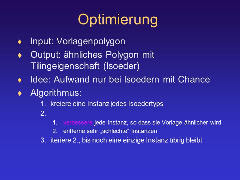 Optimierung  Input: Vorlagenpolygon  Output: ähnliches Polygon mit Tilingeigenschaft (Isoeder)  Idee: Aufwand nur bei Isoedern mit Chance  Algorithmus: 1.kreiere eine Instanz jedes Isoedertyps 2.