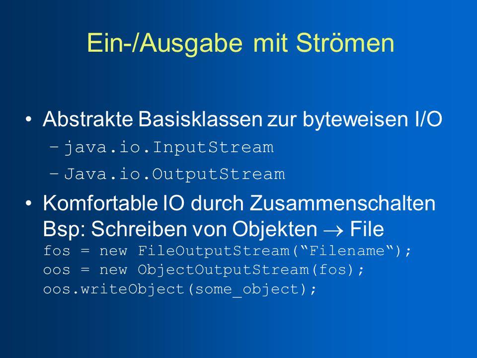 Ein-/Ausgabe mit Strömen Abstrakte Basisklassen zur byteweisen I/O –java.io.InputStream –Java.io.OutputStream Komfortable IO durch Zusammenschalten Bsp: Schreiben von Objekten  File fos = new FileOutputStream( Filename ); oos = new ObjectOutputStream(fos); oos.writeObject(some_object);