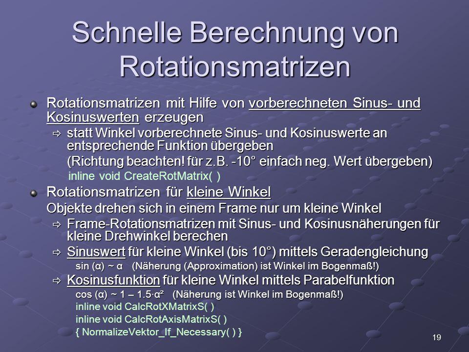 19 Schnelle Berechnung von Rotationsmatrizen Rotationsmatrizen mit Hilfe von vorberechneten Sinus- und Kosinuswerten erzeugen  statt Winkel vorberech