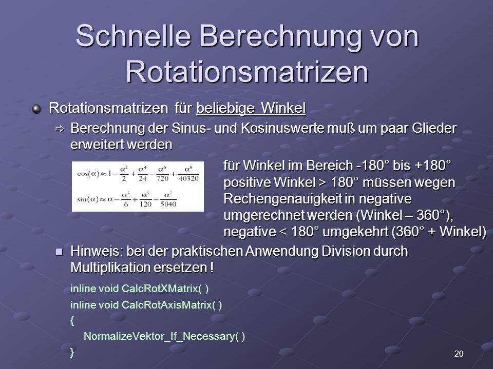 20 Schnelle Berechnung von Rotationsmatrizen Rotationsmatrizen für beliebige Winkel  Berechnung der Sinus- und Kosinuswerte muß um paar Glieder erwei