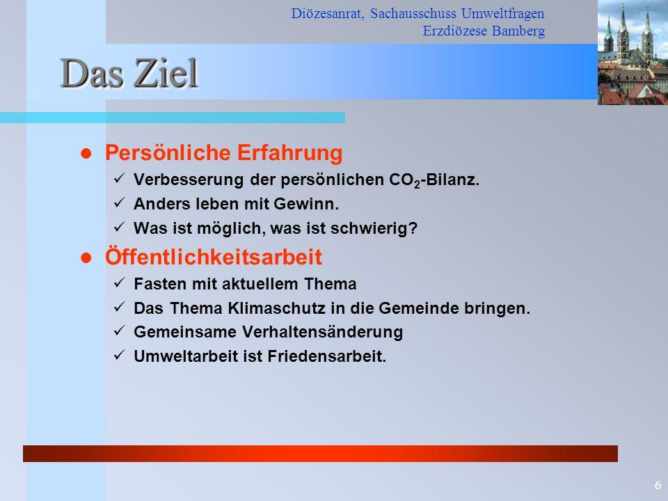 Diözesanrat, Sachausschuss Umweltfragen Erzdiözese Bamberg 6 Das Ziel Persönliche Erfahrung Verbesserung der persönlichen CO 2 -Bilanz.