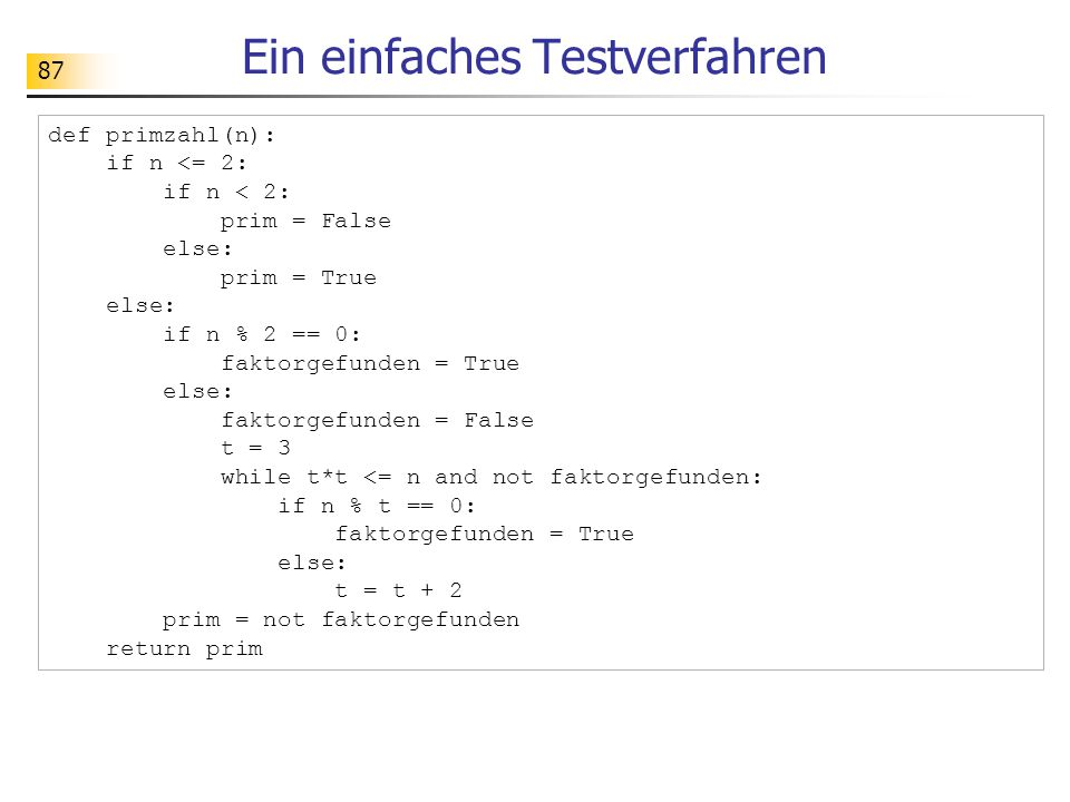 87 Ein einfaches Testverfahren def primzahl(n): if n <= 2: if n < 2: prim = False else: prim = True else: if n % 2 == 0: faktorgefunden = True else: faktorgefunden = False t = 3 while t*t <= n and not faktorgefunden: if n % t == 0: faktorgefunden = True else: t = t + 2 prim = not faktorgefunden return prim