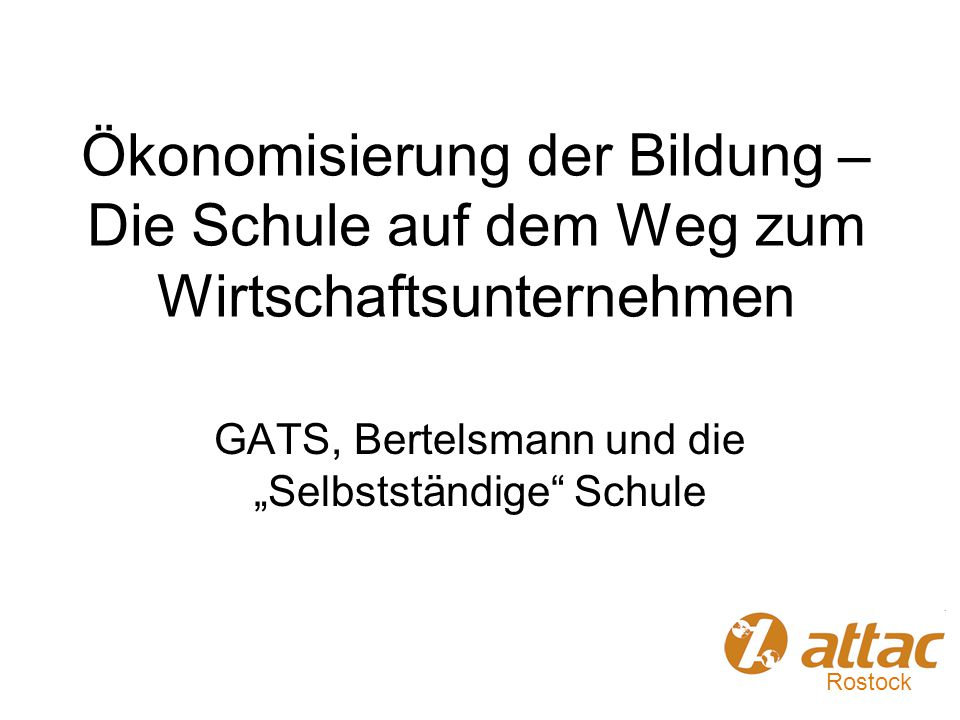 """Ökonomisierung der Bildung – Die Schule auf dem Weg zum Wirtschaftsunternehmen GATS, Bertelsmann und die """"Selbstständige"""" Schule Rostock"""