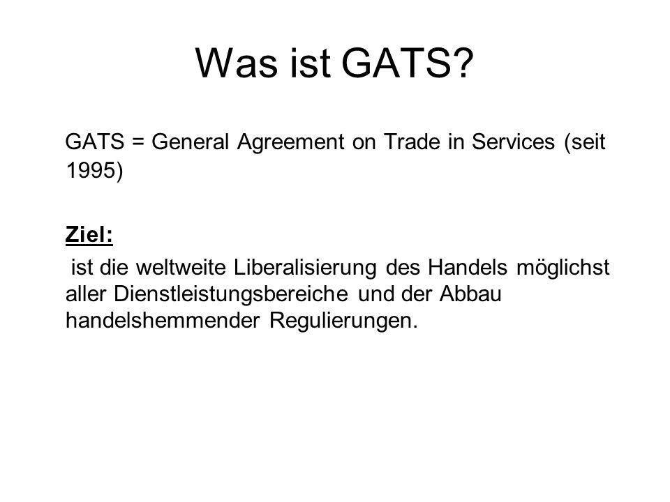 Was ist GATS? GATS = General Agreement on Trade in Services (seit 1995) Ziel: ist die weltweite Liberalisierung des Handels möglichst aller Dienstleis