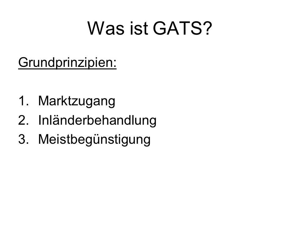 Was ist GATS? Grundprinzipien: 1.Marktzugang 2.Inländerbehandlung 3.Meistbegünstigung