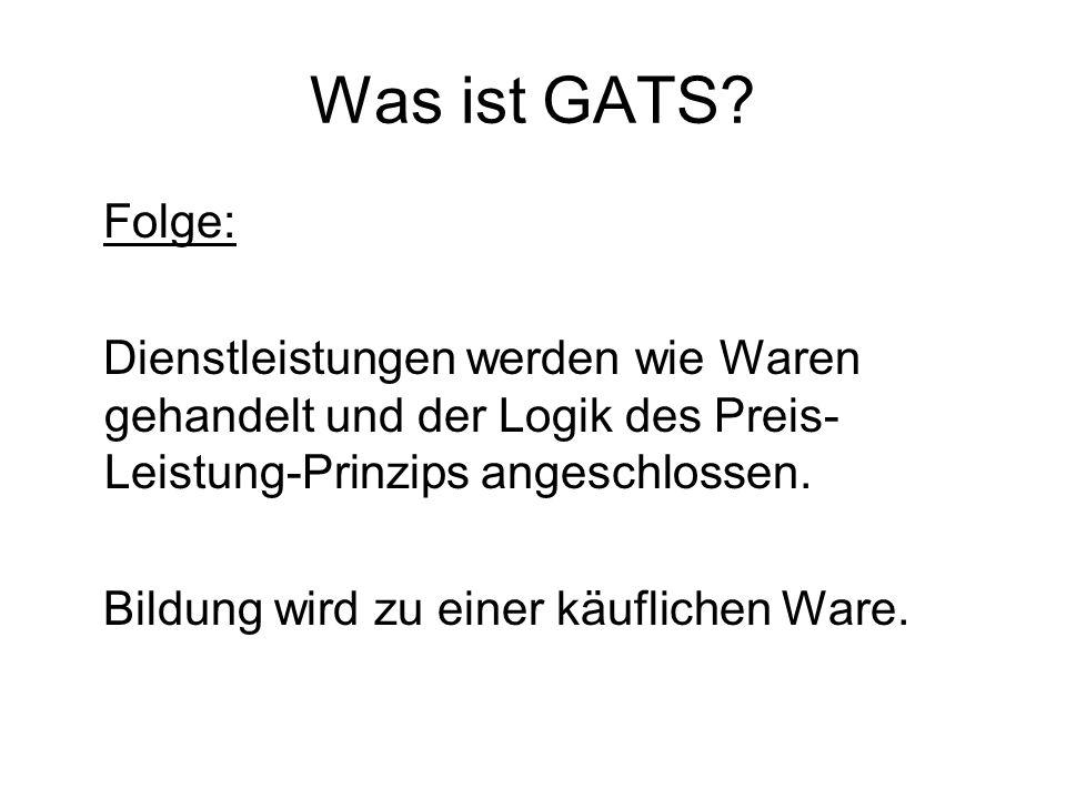 Was ist GATS? Folge: Dienstleistungen werden wie Waren gehandelt und der Logik des Preis- Leistung-Prinzips angeschlossen. Bildung wird zu einer käufl