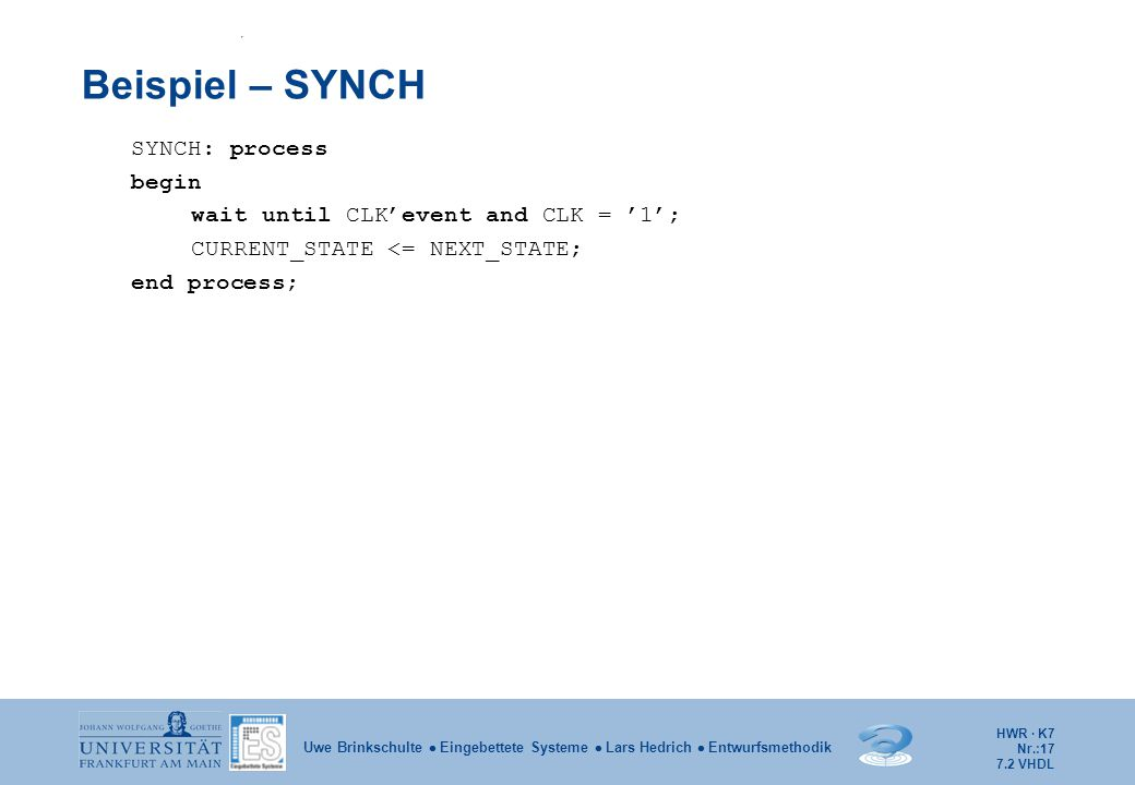 HWR · K7 Nr.:17 Uwe Brinkschulte  Eingebettete Systeme  Lars Hedrich  Entwurfsmethodik Beispiel – SYNCH SYNCH: process begin wait until CLK'event and CLK = '1'; CURRENT_STATE <= NEXT_STATE; end process; 7.2 VHDL