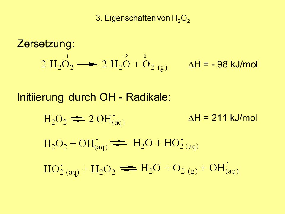3. Eigenschaften von H 2 O 2 Zersetzung: - 1 - 2 0 ∆H = - 98 kJ/mol Initiierung durch OH - Radikale: ∆H = 211 kJ/mol