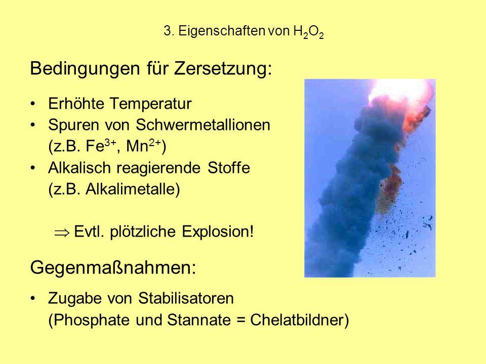 3. Eigenschaften von H 2 O 2 Bedingungen für Zersetzung: Erhöhte Temperatur Spuren von Schwermetallionen (z.B. Fe 3+, Mn 2+ ) Alkalisch reagierende St