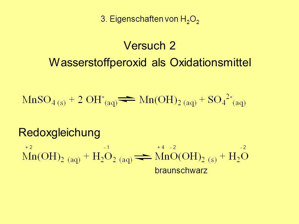 3. Eigenschaften von H 2 O 2 Versuch 2 Wasserstoffperoxid als Oxidationsmittel Redoxgleichung + 2 - 1 + 4 - 2 - 2 braunschwarz