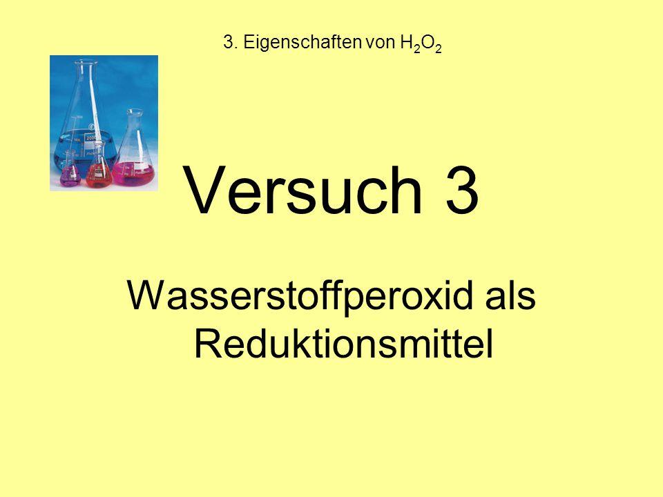 3. Eigenschaften von H 2 O 2 Versuch 3 Wasserstoffperoxid als Reduktionsmittel