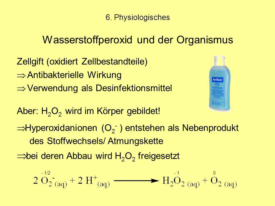 6. Physiologisches Wasserstoffperoxid und der Organismus Zellgift (oxidiert Zellbestandteile)  Antibakterielle Wirkung  Verwendung als Desinfektions