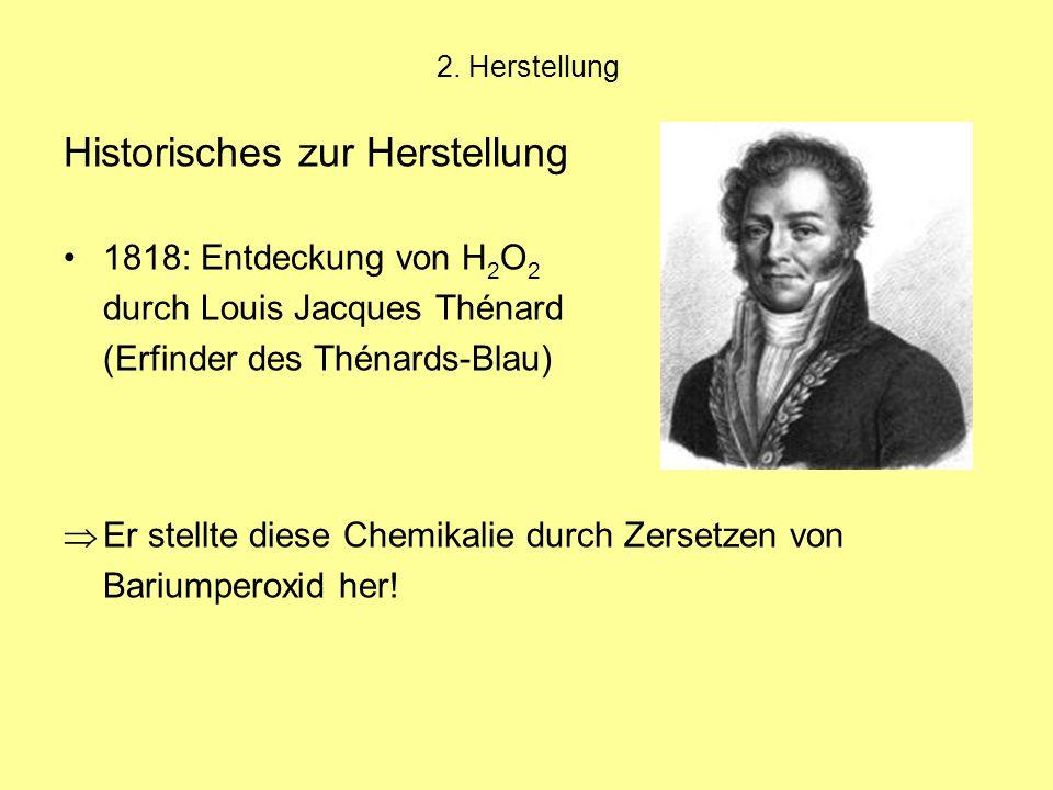 2. Herstellung Historisches zur Herstellung 1818: Entdeckung von H 2 O 2 durch Louis Jacques Thénard (Erfinder des Thénards-Blau)  Er stellte diese C