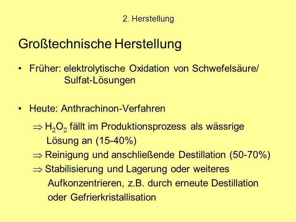 2. Herstellung Großtechnische Herstellung Früher: elektrolytische Oxidation von Schwefelsäure/ Sulfat-Lösungen Heute: Anthrachinon-Verfahren  H 2 O 2