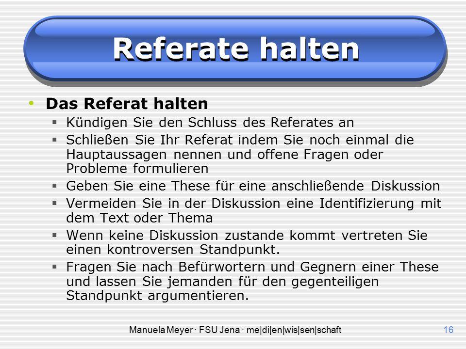 Manuela Meyer · FSU Jena · me|di|en|wis|sen|schaft15 Referate halten Das Referat halten  Wiederholen Sie besonders wichtige Aussagen.  Fragen Sie be