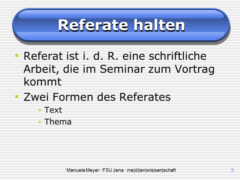 Manuela Meyer · FSU Jena · me|di|en|wis|sen|schaft2 Referate halten Referat von lat. referre re (lat.) zurück, wieder ferre (lat.) bringen tragen Refe