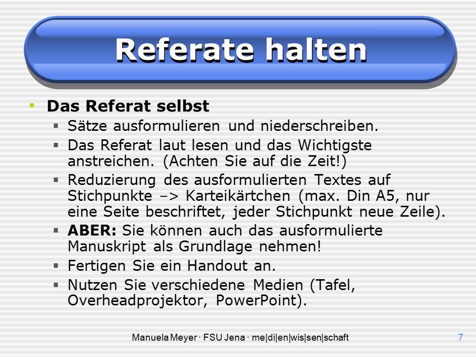 Manuela Meyer · FSU Jena · me|di|en|wis|sen|schaft7 Referate halten Das Referat selbst  Sätze ausformulieren und niederschreiben.