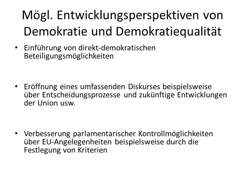 Mögl. Entwicklungsperspektiven von Demokratie und Demokratiequalität Einführung von direkt-demokratischen Beteiligungsmöglichkeiten Eröffnung eines um
