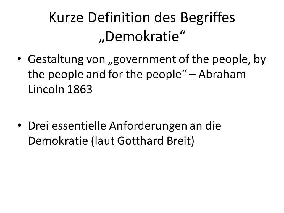 "Kurze Definition des Begriffes ""Demokratie Gestaltung von ""government of the people, by the people and for the people – Abraham Lincoln 1863 Drei essentielle Anforderungen an die Demokratie (laut Gotthard Breit)"